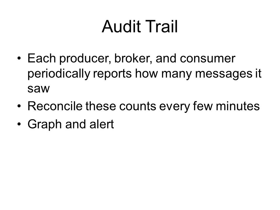 Audit Trail Each producer, broker, and consumer periodically reports how many messages it saw Reconcile these counts every few minutes Graph and alert