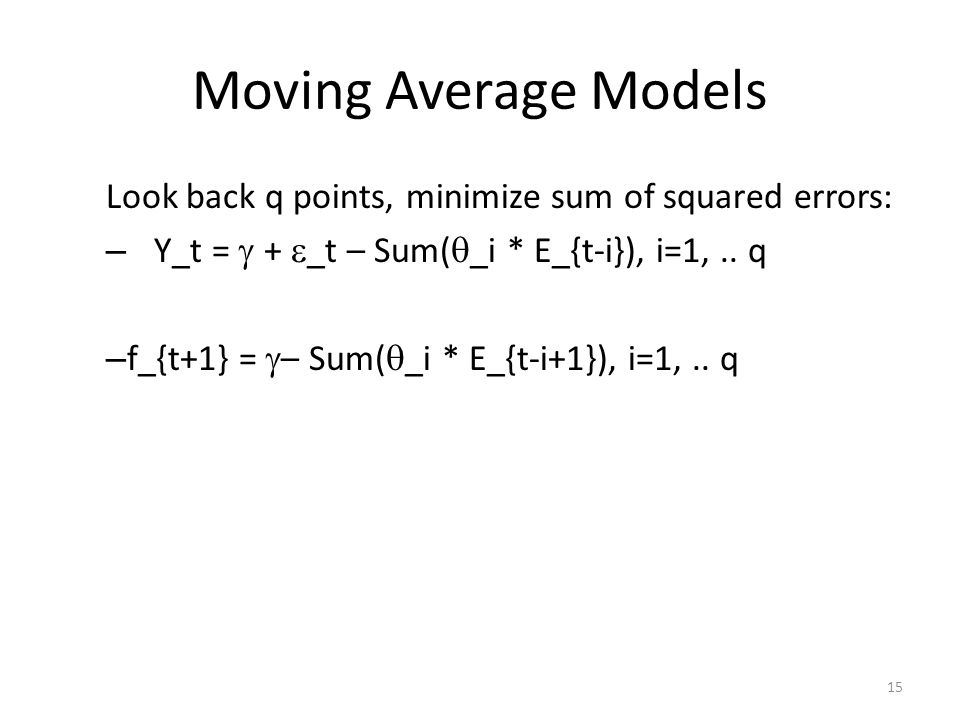 Moving Average Models Look back q points, minimize sum of squared errors: – Y_t = + _t – Sum( _i * E_{t-i}), i=1,..