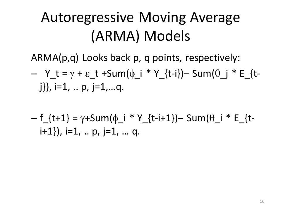 Autoregressive Moving Average (ARMA) Models ARMA(p,q) Looks back p, q points, respectively: – Y_t = + _t +Sum( _i * Y_{t-i})– Sum( _j * E_{t- j}), i=1,..