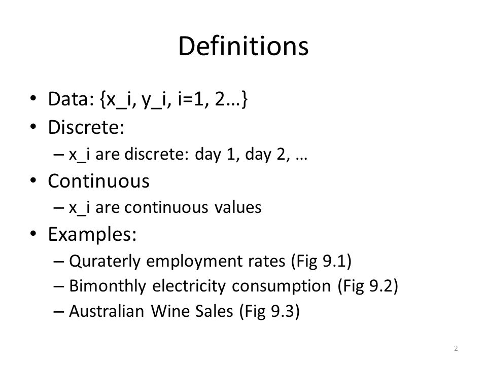 Definitions Data: {x_i, y_i, i=1, 2…} Discrete: – x_i are discrete: day 1, day 2, … Continuous – x_i are continuous values Examples: – Quraterly employment rates (Fig 9.1) – Bimonthly electricity consumption (Fig 9.2) – Australian Wine Sales (Fig 9.3) 2