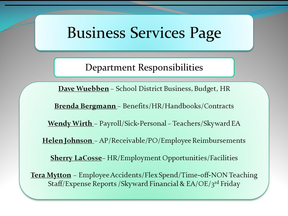 Business Services Page Department Responsibilities Dave Wuebben – School District Business, Budget, HR Brenda Bergmann – Benefits/HR/Handbooks/Contracts Wendy Wirth – Payroll/Sick-Personal – Teachers/Skyward EA Helen Johnson – AP/Receivable/PO/Employee Reimbursements Sherry LaCosse– HR/Employment Opportunities/Facilities Tera Mytton – Employee Accidents/Flex Spend/Time-off-NON Teaching Staff/Expense Reports /Skyward Financial & EA/OE/3 rd Friday Dave Wuebben – School District Business, Budget, HR Brenda Bergmann – Benefits/HR/Handbooks/Contracts Wendy Wirth – Payroll/Sick-Personal – Teachers/Skyward EA Helen Johnson – AP/Receivable/PO/Employee Reimbursements Sherry LaCosse– HR/Employment Opportunities/Facilities Tera Mytton – Employee Accidents/Flex Spend/Time-off-NON Teaching Staff/Expense Reports /Skyward Financial & EA/OE/3 rd Friday