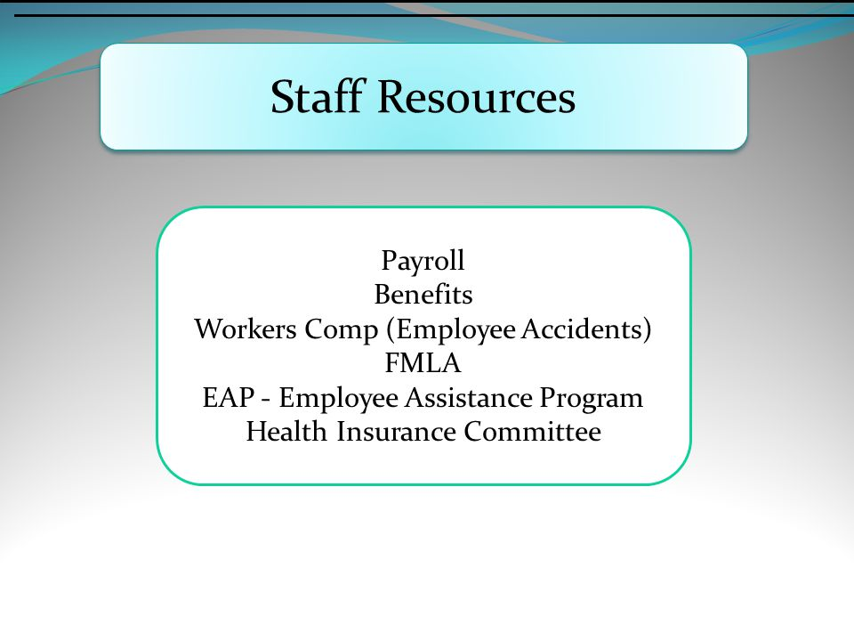 Staff Resources Payroll Benefits Workers Comp (Employee Accidents) FMLA EAP - Employee Assistance Program Health Insurance Committee