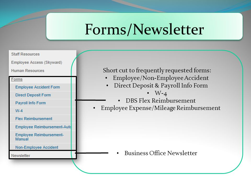 Forms/Newsletter Short cut to frequently requested forms: Employee/Non-Employee Accident Direct Deposit & Payroll Info Form W-4 DBS Flex Reimbursement Employee Expense/Mileage Reimbursement Business Office Newsletter