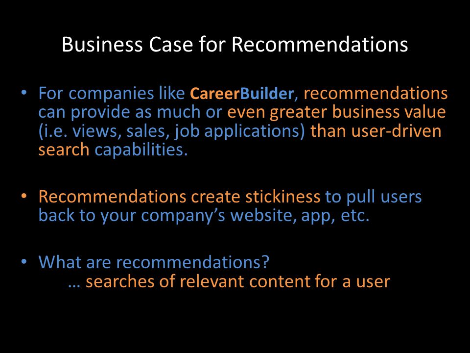 Business Case for Recommendations For companies like CareerBuilder, recommendations can provide as much or even greater business value (i.e. views, sa