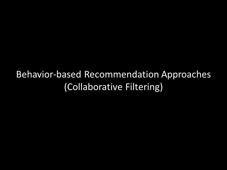 Behavior-based Recommendation Approaches (Collaborative Filtering)