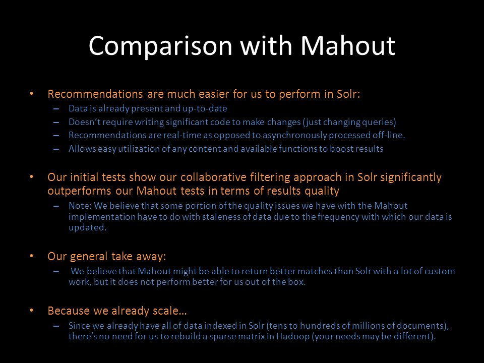 Comparison with Mahout Recommendations are much easier for us to perform in Solr: – Data is already present and up-to-date – Doesnt require writing si