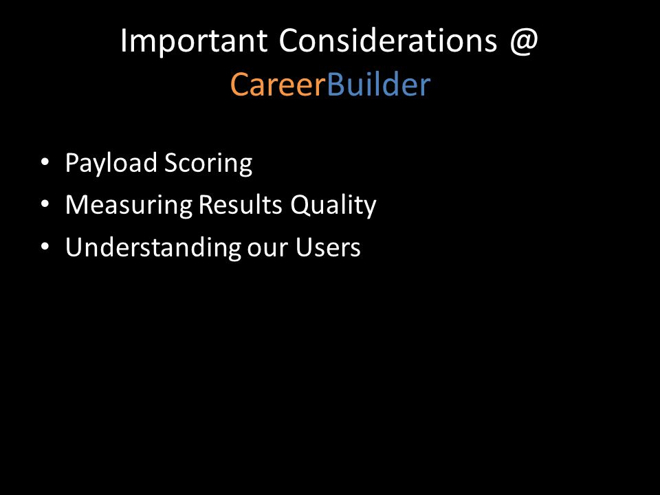Important Considerations @ CareerBuilder Payload Scoring Measuring Results Quality Understanding our Users