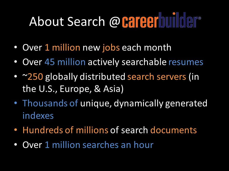 About Search @CareerBuilder Over 1 million new jobs each month Over 45 million actively searchable resumes ~250 globally distributed search servers (i