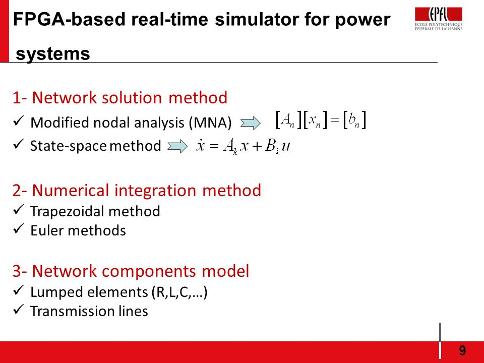 9 1- Network solution method Modified nodal analysis (MNA) State-space method 2- Numerical integration method Trapezoidal method Euler methods 3- Network components model Lumped elements (R,L,C,…) Transmission lines FPGA-based real-time simulator for power systems