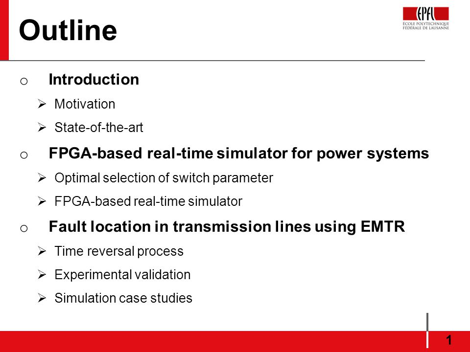 Outline o Introduction Motivation State-of-the-art o FPGA-based real-time simulator for power systems Optimal selection of switch parameter FPGA-based real-time simulator o Fault location in transmission lines using EMTR Time reversal process Experimental validation Simulation case studies 1