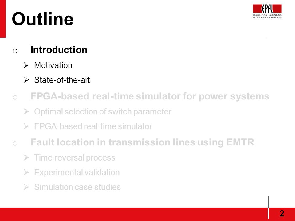 Outline o Introduction Motivation State-of-the-art o FPGA-based real-time simulator for power systems Optimal selection of switch parameter FPGA-based real-time simulator o Fault location in transmission lines using EMTR Time reversal process Experimental validation Simulation case studies 2