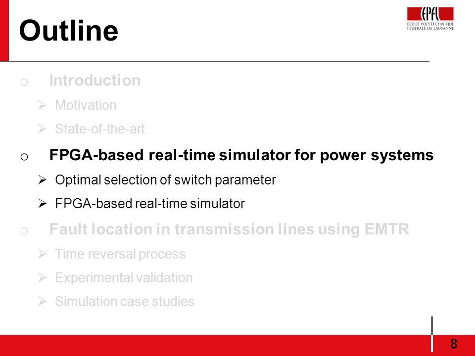 Outline o Introduction Motivation State-of-the-art o FPGA-based real-time simulator for power systems Optimal selection of switch parameter FPGA-based real-time simulator o Fault location in transmission lines using EMTR Time reversal process Experimental validation Simulation case studies 8