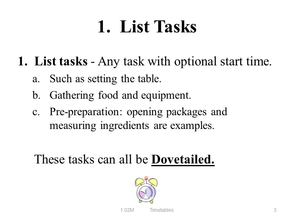 1. List Tasks 1. List tasks - Any task with optional start time. a.Such as setting the table. b.Gathering food and equipment. c.Pre-preparation: openi