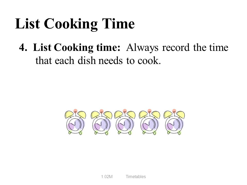 List Cooking Time 4. List Cooking time: Always record the time that each dish needs to cook. 1.02MTimetables