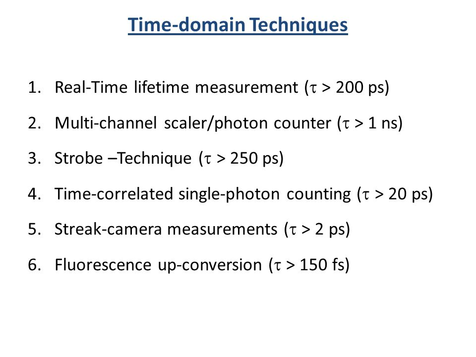 Time-domain Techniques 1.Real-Time lifetime measurement ( > 200 ps) 2.Multi-channel scaler/photon counter ( > 1 ns) 3.Strobe –Technique ( > 250 ps) 4.