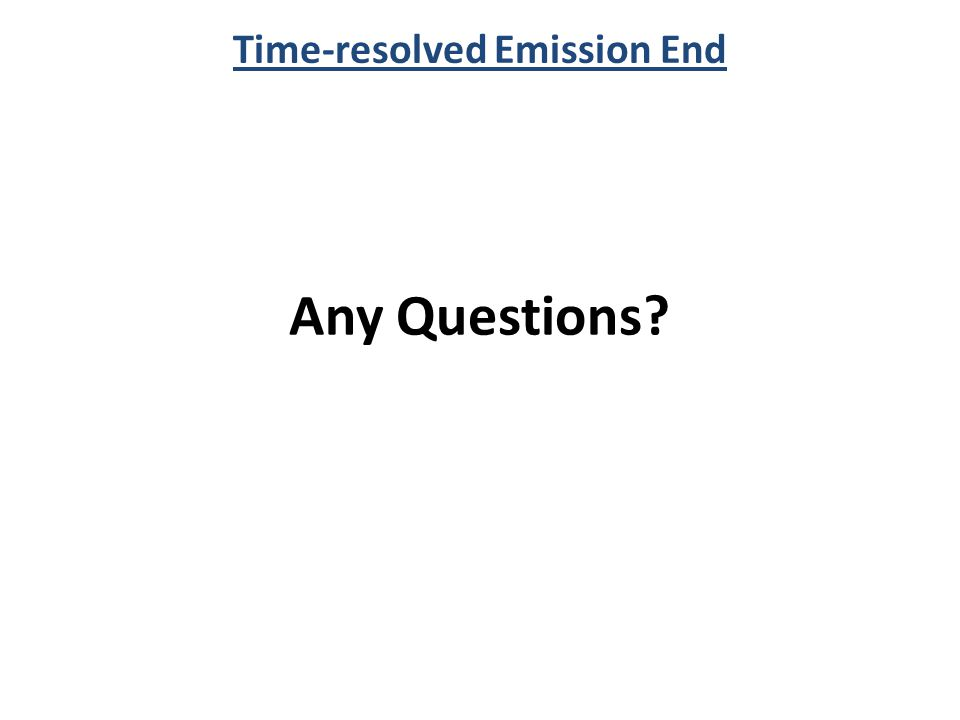 Time-resolved Emission End Any Questions?