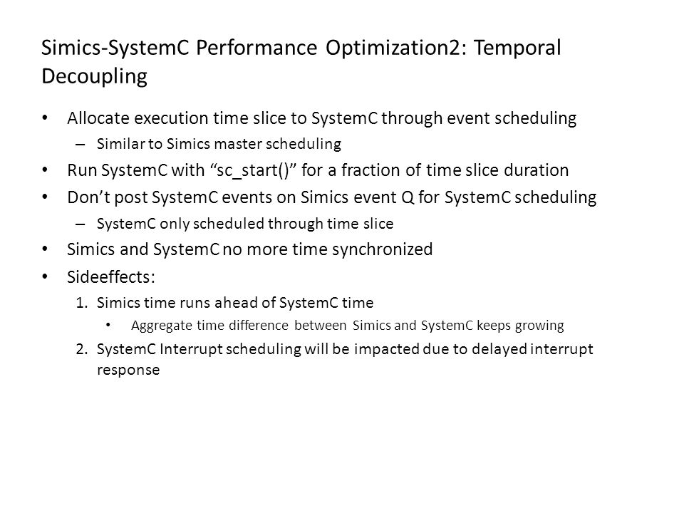 Simics-SystemC Performance Optimization2: Temporal Decoupling Allocate execution time slice to SystemC through event scheduling – Similar to Simics ma