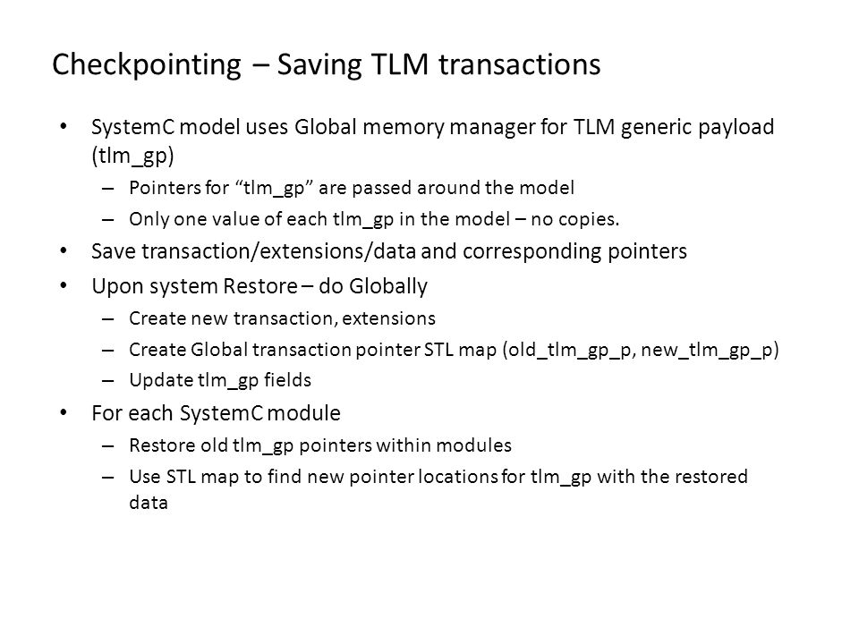 Checkpointing – Saving TLM transactions SystemC model uses Global memory manager for TLM generic payload (tlm_gp) – Pointers for tlm_gp are passed aro