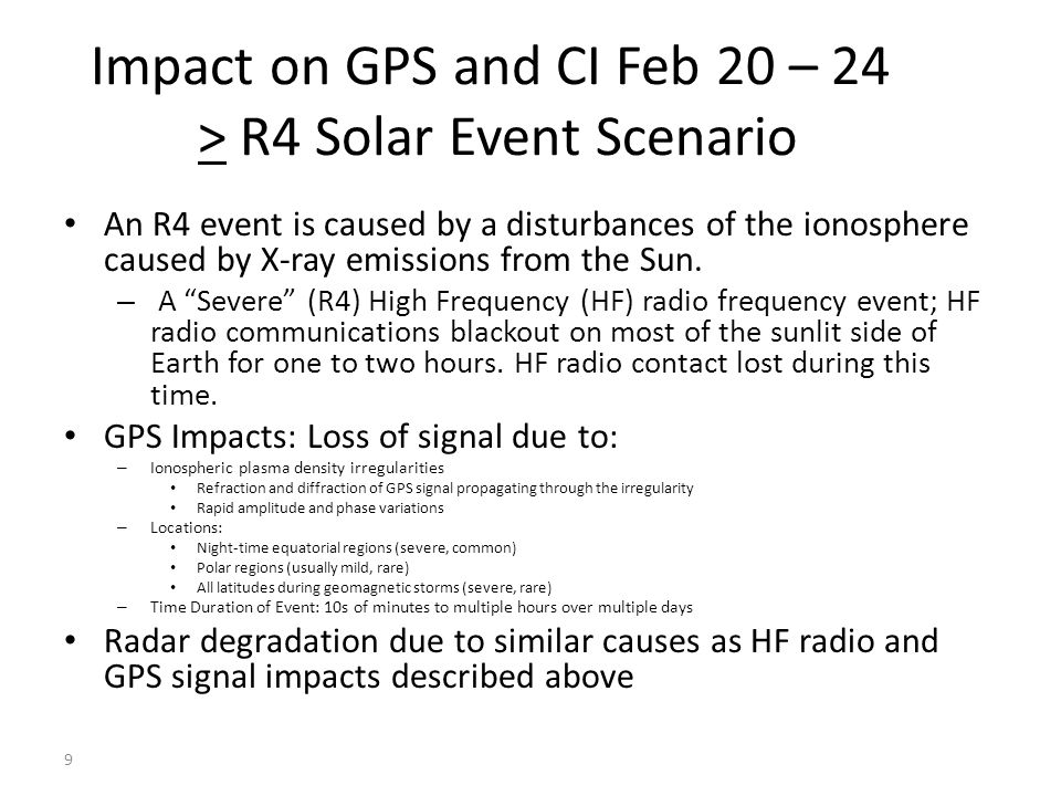Impacts on GPS and CI from 25-26 FEB G5 Geomagnetic Storm Scenario Electric Power outages due to: – Geomagnetic Storm induces ground currents and Earth surface potentials – Geomagnetically Induced Currents (GIC) at substations (damages equipment) and on power lines (causes faults\lines to trip out of service) – Loss of control caused by corrupted grid state estimation\situational awareness due to loss of GPS timing synchronization of data from SCADA and Synchrophasors Communications degradations consist of: – HF Blackouts – Satellite communications losses – CDMA Cellular and Land Mobile Radio Simulcast loss due to loss of GPS timing synchronization GPS Impacts 10 Solar Storm Effect Single Frequency GPS Timing Error (Range) Single Frequency GPS Position Error (Range) Time of DayDuration of Event TEC increase in ionosphere Less than 100 ns Typical 10-30 ns Less than 100 m Typical 10-20 m Day side of the earthHours to days -scintillationLess than 100 ns for individual satellites Loss of precision due to loss or corruption of individual GPS satellites Worse in early evening Individual events minutes but can persist for hours to days (diurnal) -solar radio burstsSevere events can deny GPS reception Day side of the earthMinutes to hours (duration of the solar burst)