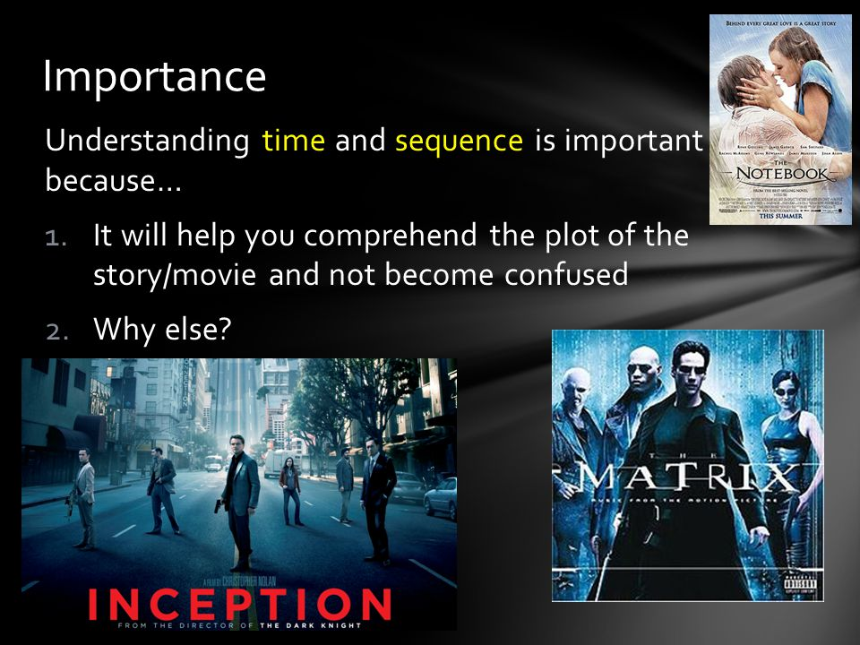 Understanding time and sequence is important because… 1.It will help you comprehend the plot of the story/movie and not become confused 2.Why else.
