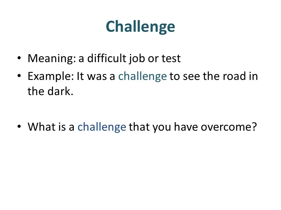 Challenge Meaning: a difficult job or test Example: It was a challenge to see the road in the dark. What is a challenge that you have overcome?