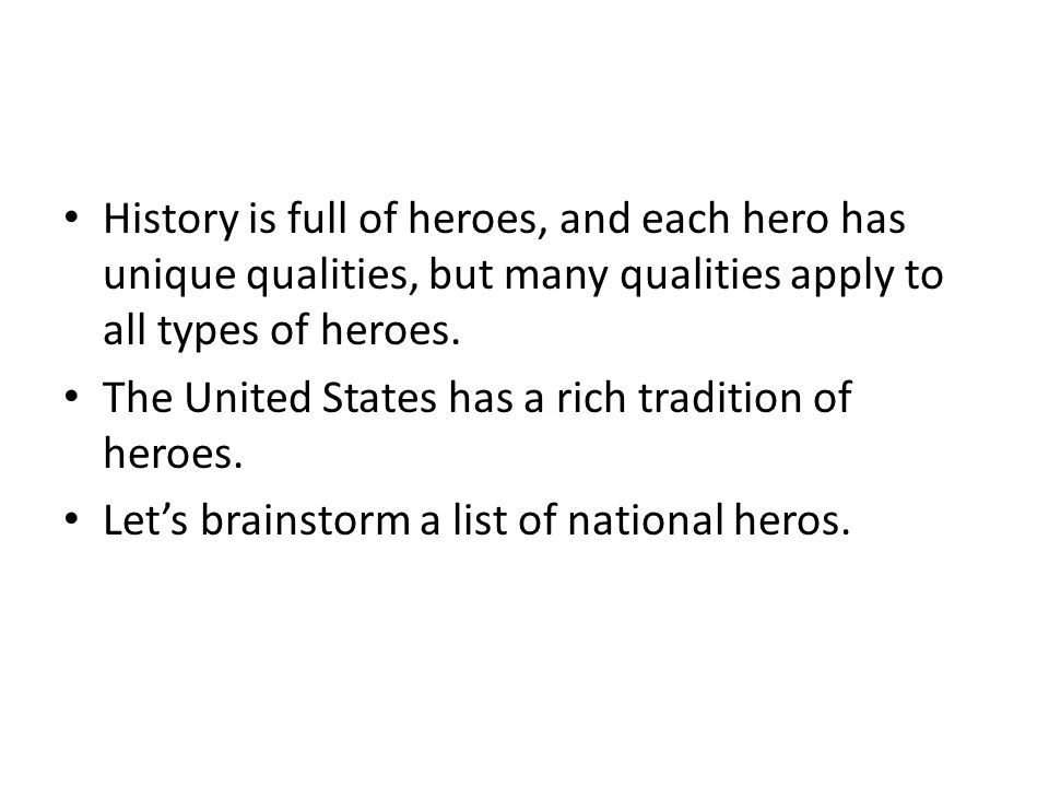 History is full of heroes, and each hero has unique qualities, but many qualities apply to all types of heroes. The United States has a rich tradition