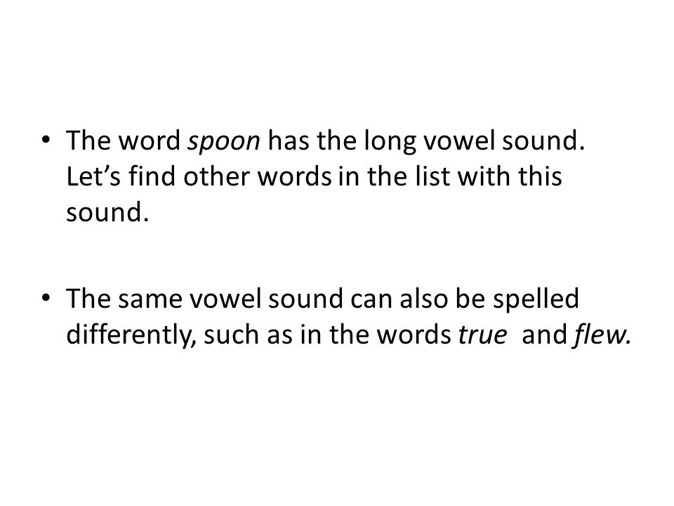 The word spoon has the long vowel sound. Lets find other words in the list with this sound. The same vowel sound can also be spelled differently, such