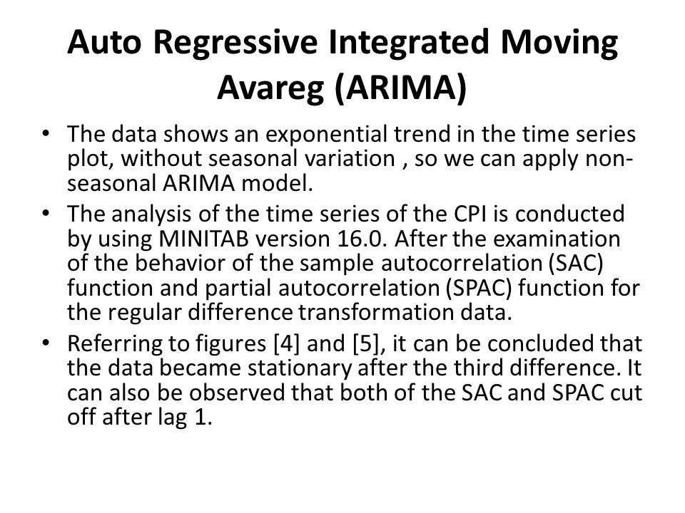 Auto Regressive Integrated Moving Avareg (ARIMA) The data shows an exponential trend in the time series plot, without seasonal variation, so we can apply non- seasonal ARIMA model.
