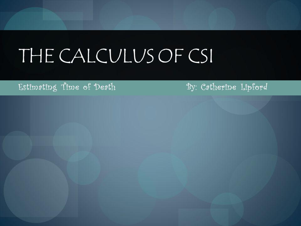 Estimating Time of Death By: Catherine Lipford THE CALCULUS OF CSI