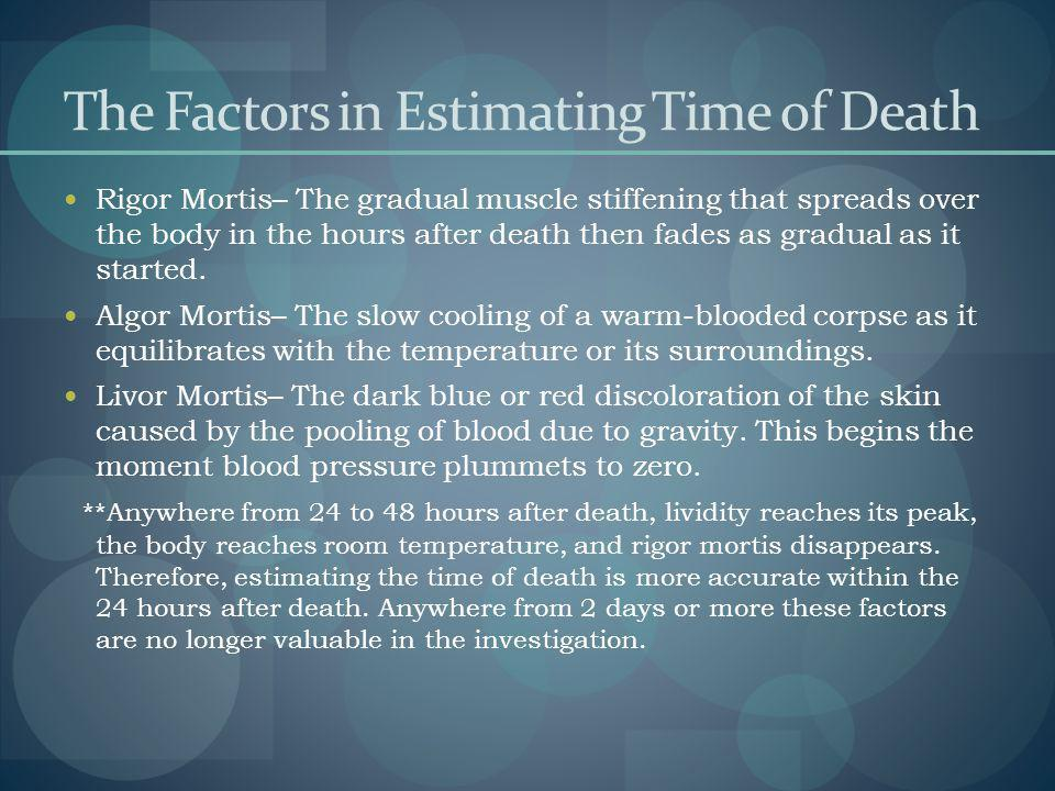 The Factors in Estimating Time of Death Rigor Mortis– The gradual muscle stiffening that spreads over the body in the hours after death then fades as