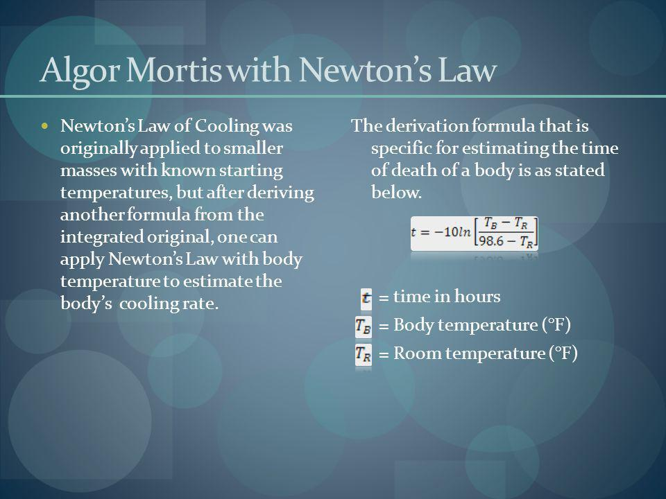 Algor Mortis with Newtons Law Newtons Law of Cooling was originally applied to smaller masses with known starting temperatures, but after deriving ano