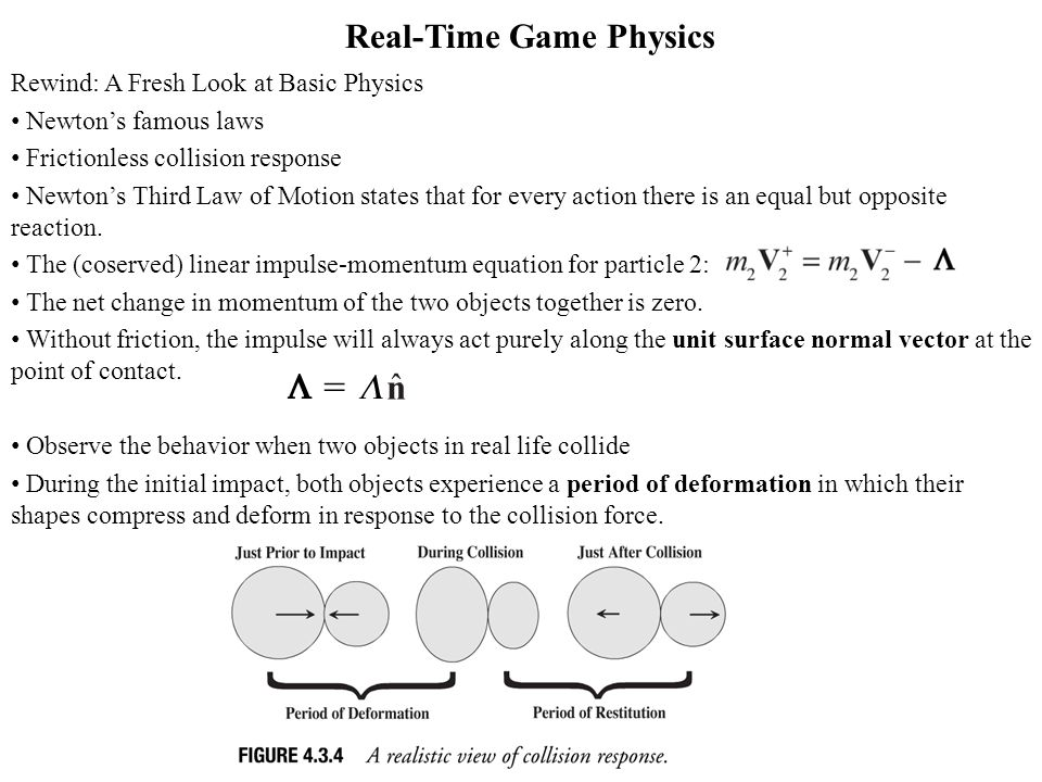 Real-Time Game Physics Rewind: A Fresh Look at Basic Physics Newtons famous laws Frictionless collision response Newtons Third Law of Motion states that for every action there is an equal but opposite reaction.