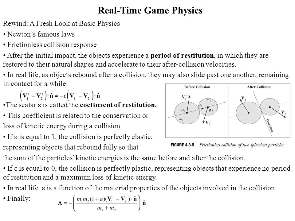 Real-Time Game Physics Rewind: A Fresh Look at Basic Physics Newtons famous laws Frictionless collision response After the initial impact, the objects experience a period of restitution, in which they are restored to their natural shapes and accelerate to their after-collision velocities.