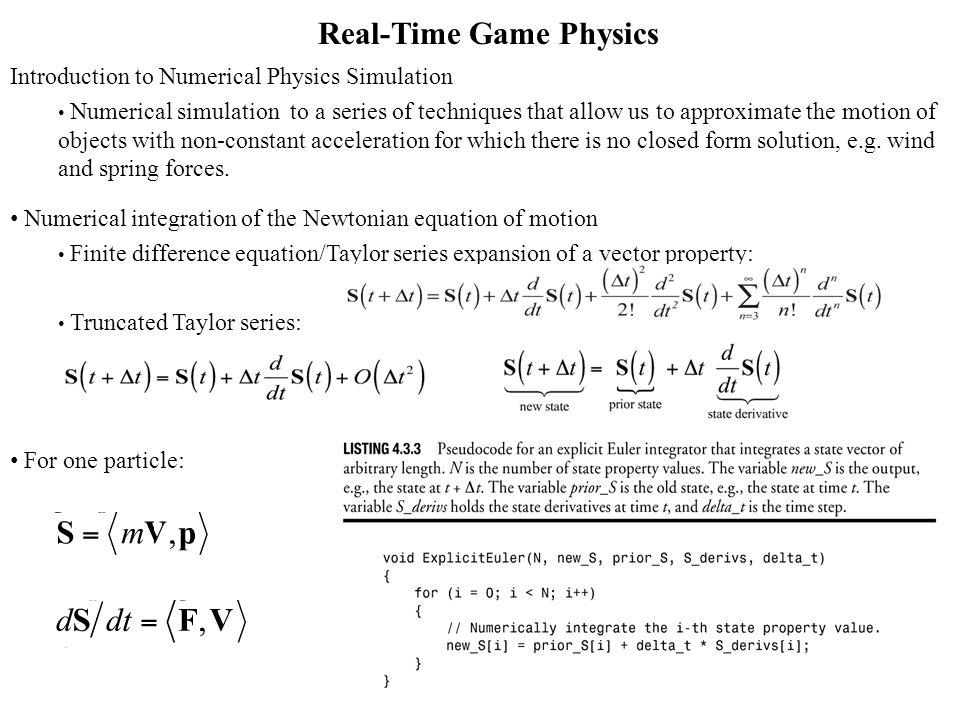 Real-Time Game Physics Introduction to Numerical Physics Simulation Numerical simulation to a series of techniques that allow us to approximate the motion of objects with non-constant acceleration for which there is no closed form solution, e.g.