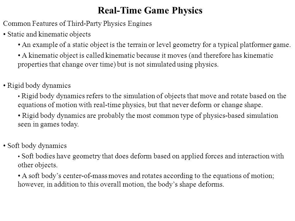Real-Time Game Physics Common Features of Third-Party Physics Engines Static and kinematic objects An example of a static object is the terrain or level geometry for a typical platformer game.