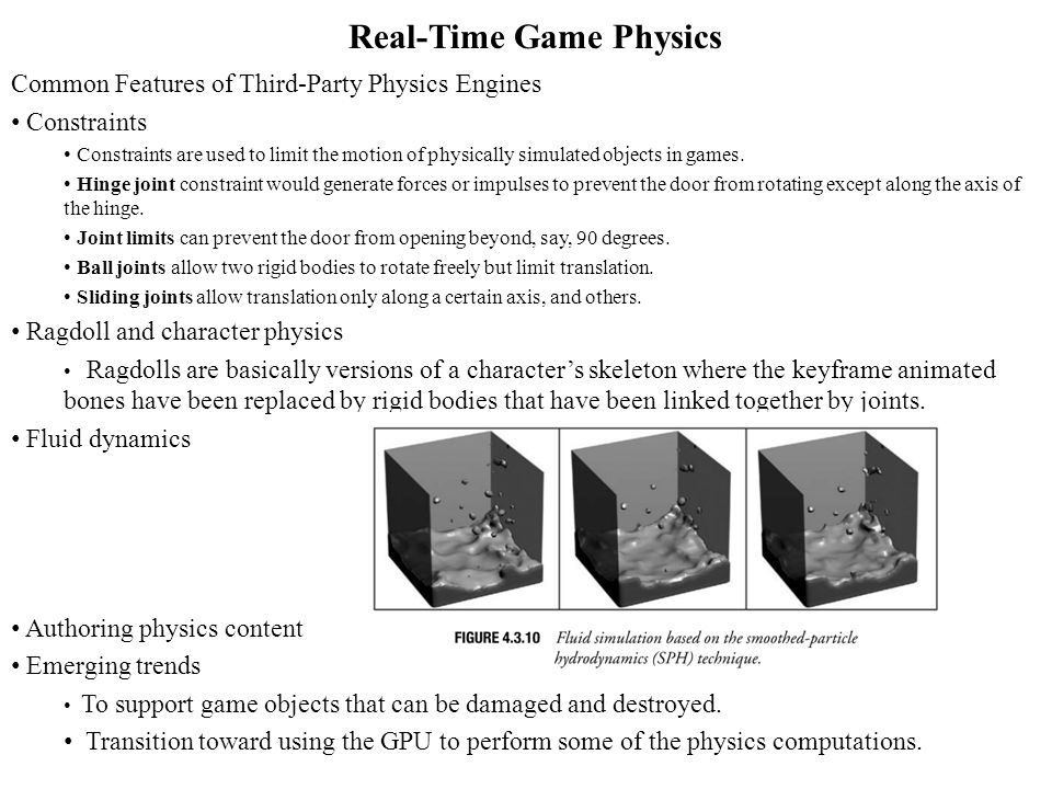 Real-Time Game Physics Common Features of Third-Party Physics Engines Constraints Constraints are used to limit the motion of physically simulated objects in games.