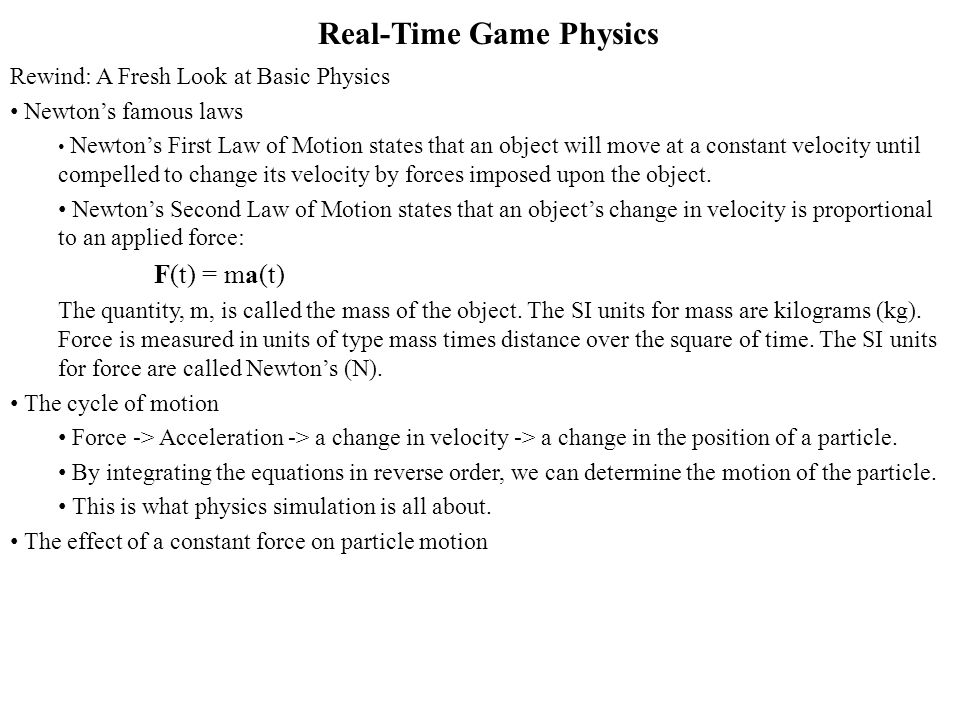 Real-Time Game Physics Rewind: A Fresh Look at Basic Physics Newtons famous laws Newtons First Law of Motion states that an object will move at a constant velocity until compelled to change its velocity by forces imposed upon the object.