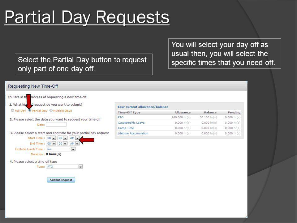 Partial Day Requests Select the Partial Day button to request only part of one day off. You will select your day off as usual then, you will select th