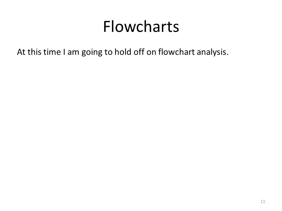 Flowcharts 11 At this time I am going to hold off on flowchart analysis.
