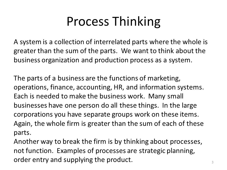 Process Thinking A system is a collection of interrelated parts where the whole is greater than the sum of the parts.