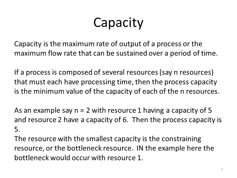 Capacity 7 Capacity is the maximum rate of output of a process or the maximum flow rate that can be sustained over a period of time.