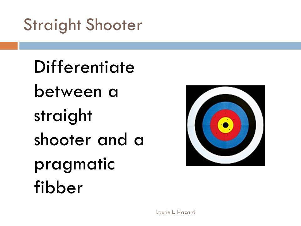 Straight Shooter Differentiate between a straight shooter and a pragmatic fibber Laurie L. Hazard