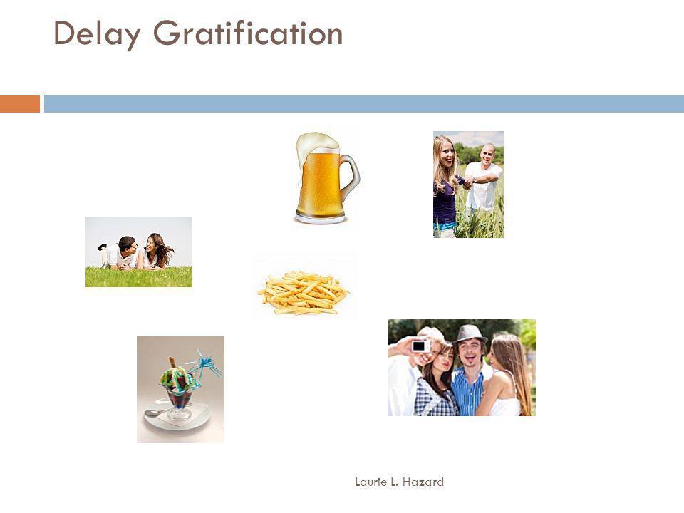 Delay Gratification Laurie L. Hazard