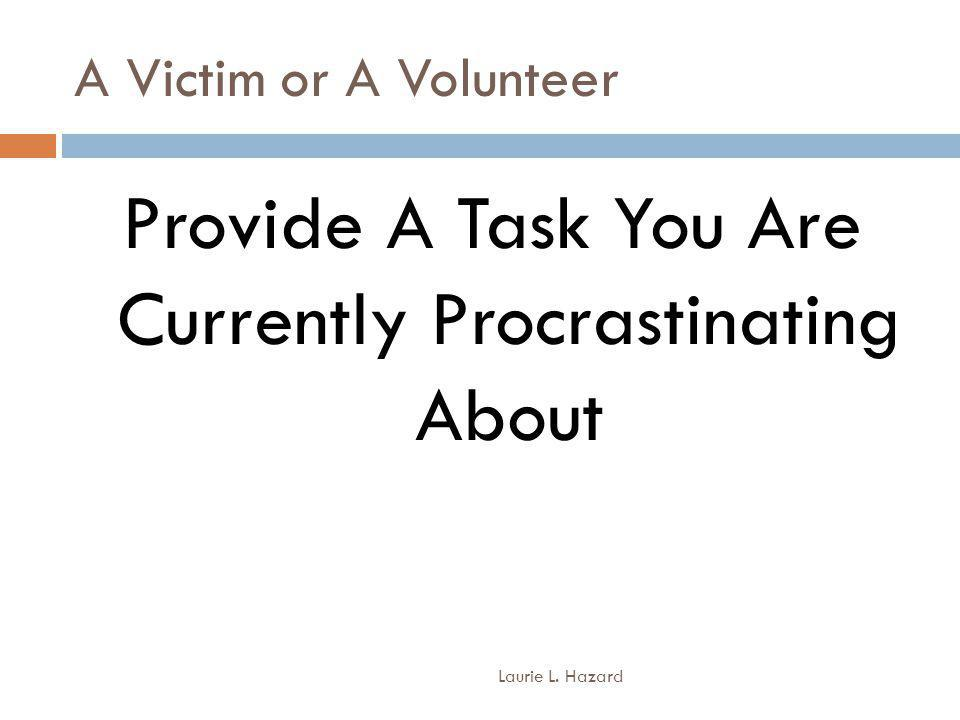 A Victim or A Volunteer Laurie L. Hazard Provide A Task You Are Currently Procrastinating About