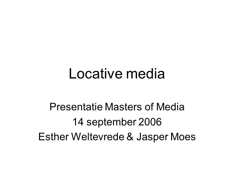 Locative media Presentatie Masters of Media 14 september 2006 Esther Weltevrede & Jasper Moes