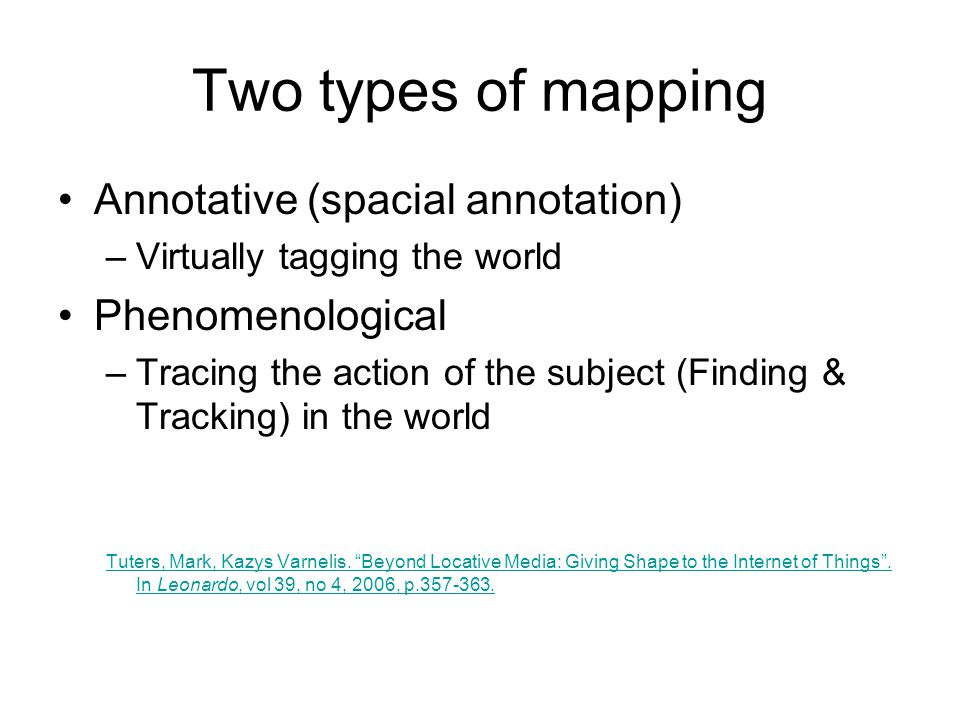 Two types of mapping Annotative (spacial annotation) –Virtually tagging the world Phenomenological –Tracing the action of the subject (Finding & Tracking) in the world Tuters, Mark, Kazys Varnelis.