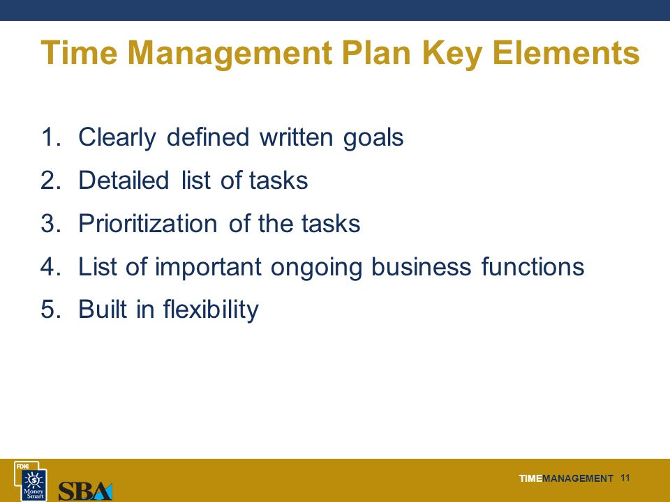 TIMEMANAGEMENT 11 Time Management Plan Key Elements 1.Clearly defined written goals 2.Detailed list of tasks 3.Prioritization of the tasks 4.List of important ongoing business functions 5.Built in flexibility