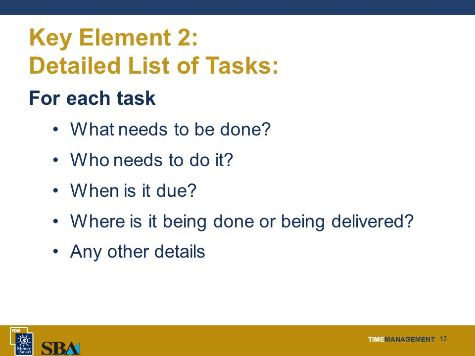 TIMEMANAGEMENT 13 Key Element 2: Detailed List of Tasks: For each task What needs to be done.