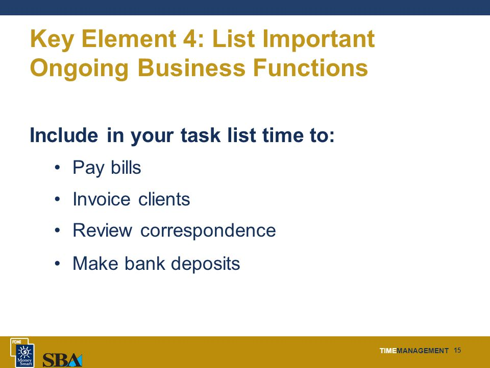 TIMEMANAGEMENT 15 Key Element 4: List Important Ongoing Business Functions Include in your task list time to: Pay bills Invoice clients Review corresp
