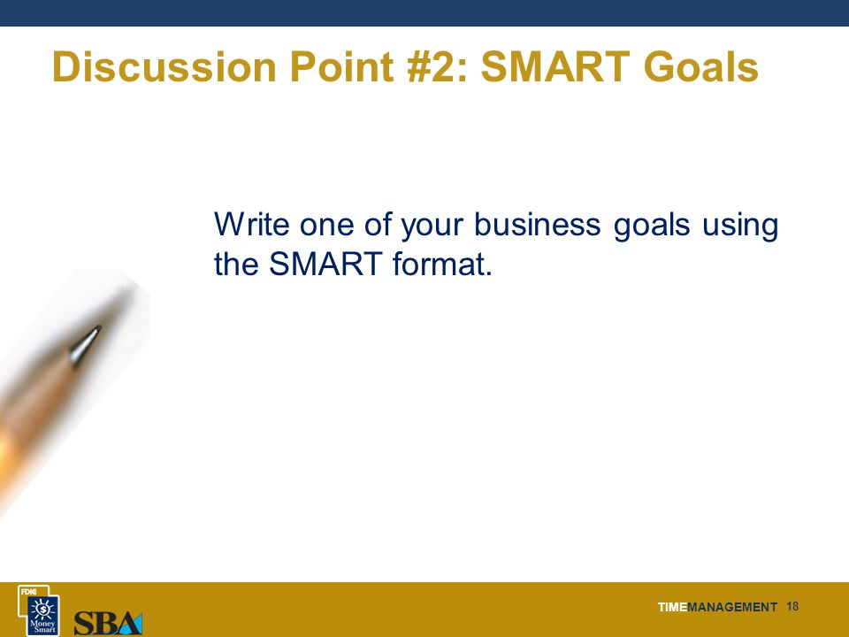 TIMEMANAGEMENT 18 Discussion Point #2: SMART Goals Write one of your business goals using the SMART format.